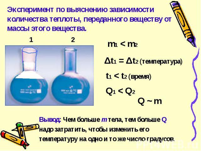 Эксперимент по выяснению зависимости количества теплоты, переданного веществу от массы этого вещества. Вывод: Чем больше m тела, тем больше Qнадо затратить, чтобы изменить еготемпературу на одно и то же число градусов.