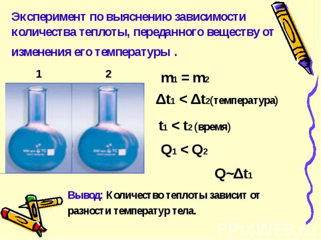 Эксперимент по выяснению зависимости количества теплоты, переданного веществу от изменения его температуры . Вывод: Количество теплоты зависит отразности температур тела.