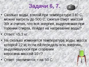 Задачи 6, 7. Сколько воды, взятой при температуре 140 С, можно нагреть до 500 С,