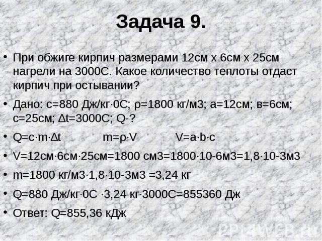 Задача 9. При обжиге кирпич размерами 12см х 6см х 25см нагрели на 3000С. Какое количество теплоты отдаст кирпич при остывании?Дано: c=880 Дж/кг∙0С; ρ=1800 кг/м3; а=12см; в=6см; с=25см; ∆t=3000С; Q-?Q=c∙m∙∆t m=ρ∙V V=a∙b∙cV=12см∙6см∙25см=1800 см3=180…