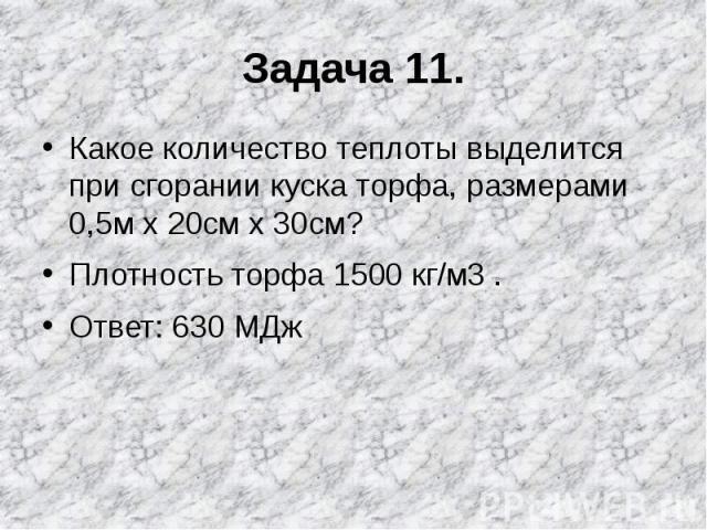 Задача 11. Какое количество теплоты выделится при сгорании куска торфа, размерами 0,5м х 20см х 30см?Плотность торфа 1500 кг/м3 .Ответ: 630 МДж