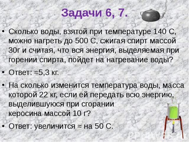 Задачи 6, 7. Сколько воды, взятой при температуре 140 С, можно нагреть до 500 С, сжигая спирт массой 30г и считая, что вся энергия, выделяемая при горении спирта, пойдет на нагревание воды?Ответ: ≈5,3 кг.На сколько изменится температура воды, масса …