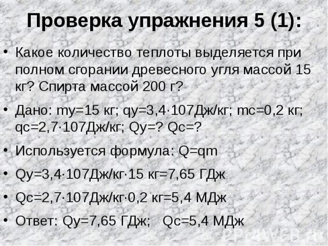 Проверка упражнения 5 (1): Какое количество теплоты выделяется при полном сгорании древесного угля массой 15 кг? Спирта массой 200 г?Дано: mу=15 кг; qу=3,4∙107Дж/кг; mс=0,2 кг; qс=2,7∙107Дж/кг; Qу=? Qс=?Используется формула: Q=qmQу=3,4∙107Дж/кг∙15 к…