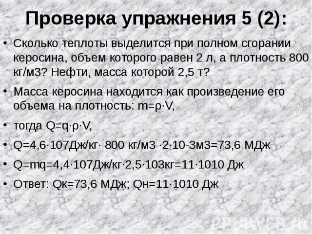 Проверка упражнения 5 (2): Сколько теплоты выделится при полном сгорании керосина, объем которого равен 2 л, а плотность 800 кг/м3? Нефти, масса которой 2,5 т?Масса керосина находится как произведение его объема на плотность: m=ρ∙V, тогда Q=q∙ρ∙V, Q…