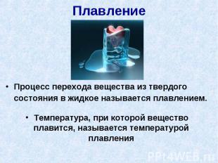 Плавление Процесс перехода вещества из твердого состояния в жидкое называется пл