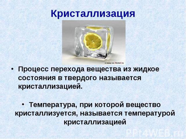 Кристаллизация Процесс перехода вещества из жидкое состояния в твердого называется кристаллизацией.Температура, при которой вещество кристаллизуется, называется температурой кристаллизацией