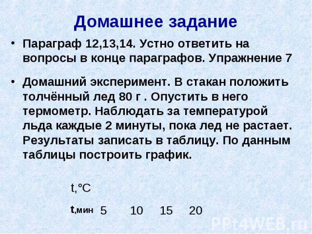 Домашнее задание Параграф 12,13,14. Устно ответить на вопросы в конце параграфов. Упражнение 7Домашний эксперимент. В стакан положить толчённый лед 80 г . Опустить в него термометр. Наблюдать за температурой льда каждые 2 минуты, пока лед не растает…