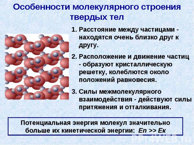 Особенности молекулярного строения твердых тел Расстояние между частицами - находятся очень близко друг к другу.Расположение и движение частиц - образуют кристаллическую решетку, колеблются около положений равновесия.Силы межмолекулярного взаимодейс…