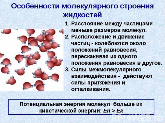 Особенности молекулярного строения жидкостей 1. Расстояние между частицами меньше размеров молекул.2. Расположение и движение частиц - колеблются около положений равновесия, перескакивая из одного положения равновесия в другое. 3. Силы межмолекулярн…