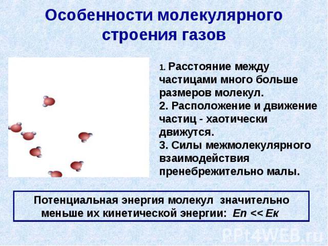 Особенности молекулярного строения газов 1. Расстояние между частицами много больше размеров молекул.2. Расположение и движение частиц - хаотически движутся. 3. Силы межмолекулярного взаимодействия пренебрежительно малы.Потенциальная энергия молекул…