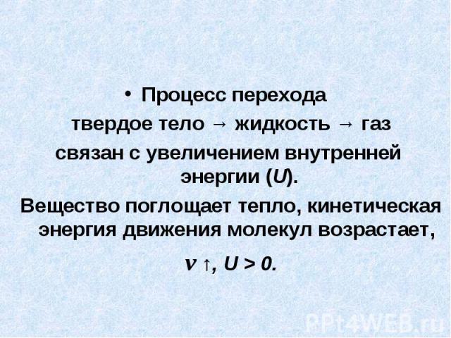 Процесс перехода твердое тело → жидкость → газсвязан с увеличением внутренней энергии (U).Вещество поглощает тепло, кинетическая энергия движения молекул возрастает, v ↑, U > 0.