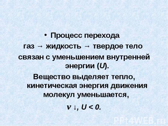 Процесс перехода газ → жидкость → твердое тело связан с уменьшением внутренней энергии (U).Вещество выделяет тепло, кинетическая энергия движения молекул уменьшается, v ↓, U < 0.