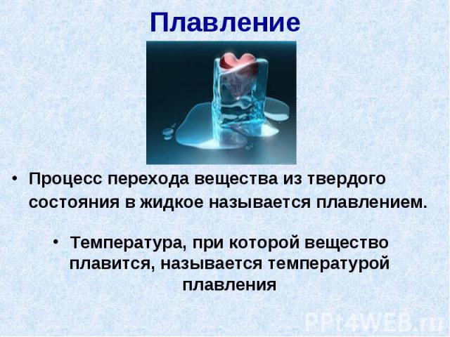 Плавление Процесс перехода вещества из твердого состояния в жидкое называется плавлением.Температура, при которой вещество плавится, называется температурой плавления