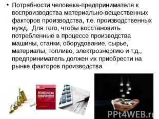 Потребности человека-предпринимателя к воспроизводства материально-вещественных