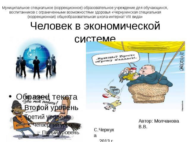 Муниципальное специальное (коррекционное) образовательное учреждение для обучающихся, воспитанников с ограниченными возможностями здоровья «Чернухинская специальная (коррекционная) общеобразовательная школа-интернат VIII вида»Человек в экономической…