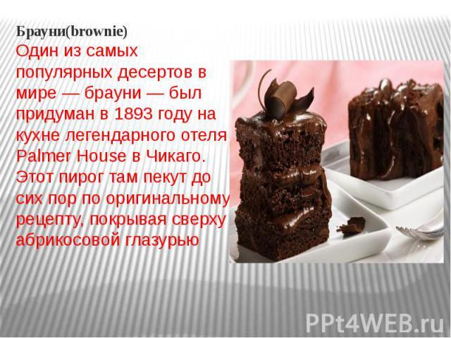 Брауни(brownie)Один из самых популярных десертов в мире — брауни — был придуман в 1893 году на кухне легендарного отеля Palmer House в Чикаго. Этот пирог там пекут до сих пор по оригинальному рецепту, покрывая сверху абрикосовой глазурью