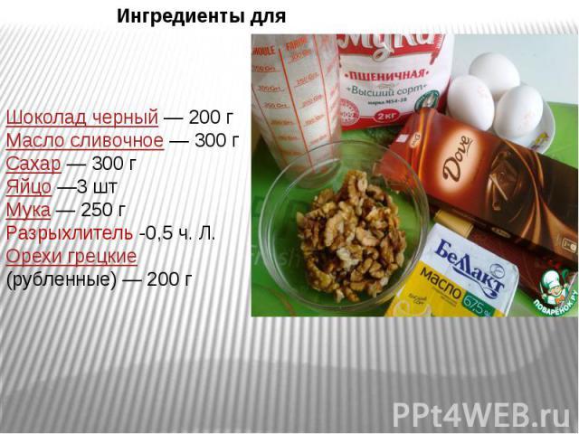 Ингредиенты для Шоколад черный —200 гМасло сливочное —300 гСахар —300 гЯйцо —3 штМукa —250 гРазрыхлитель -0,5 ч. Л.Орехи грецкие (рубленные) —200 г