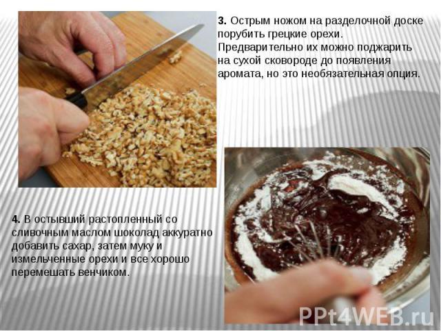 3.Острым ножом на разделочной доске порубить грецкие орехи. Предварительно их можно поджарить на сухой сковороде до появления аромата, но это необязательная опция.4.В остывший растопленный со сливочным маслом шоколад аккуратно добавить сахар, зате…