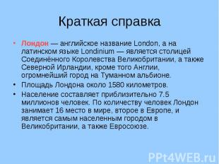 Краткая справка Лондон — английское название London, а на латинском языке Londin