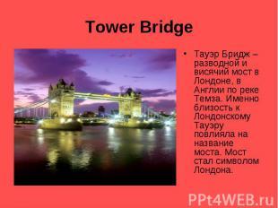 Tower Bridge Тауэр Бридж – разводной и висячий мост в Лондоне, в Англии по реке