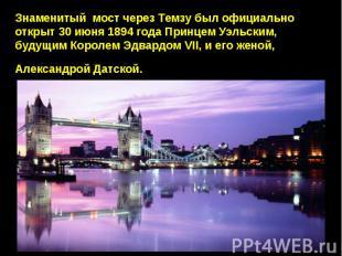 Знаменитый мост через Темзу был официально открыт 30 июня 1894 года Принцем Уэль