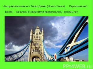 Автор проекта моста - Горас Джонс (Horace Jones). Строительство моста началось в