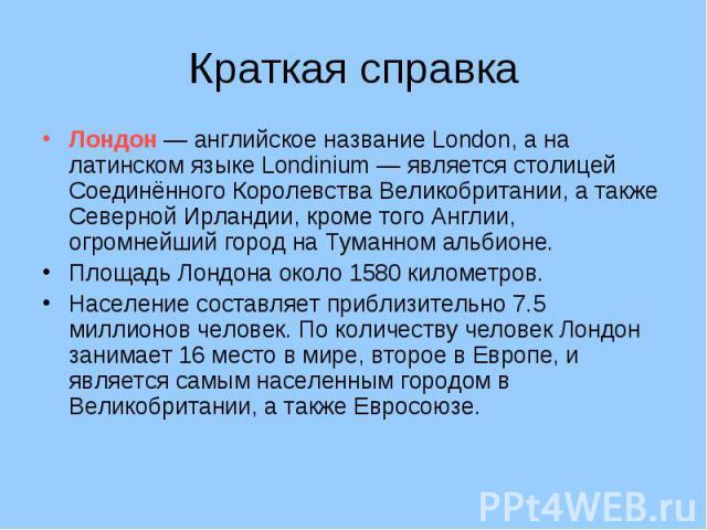 Краткая справка Лондон — английское название London, а на латинском языке Londinium — является столицей Соединённого Королевства Великобритании, а также Северной Ирландии, кроме того Англии, огромнейший город на Туманном альбионе. Площадь Лондона ок…