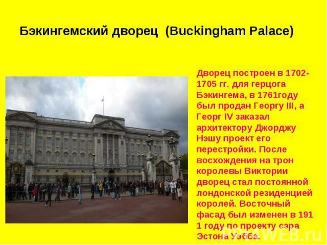 Бэкингемский дворец (Buckingham Palace) Дворец построен в 1702-1705 гг. для герцога Бэкингема, в 1761году был продан Георгу III, а Георг IV заказал архитектору Джорджу Нэшу проект его перестройки. После восхождения на трон королевы Виктории дворец с…