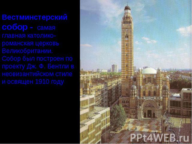 Вестминстерскийсобор - самая главная католико-романская церковь Великобритании. Собор был построен по проекту Дж. Ф. Бентли в неовизантийском стиле и освящен 1910 году.