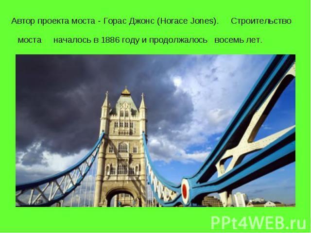 Автор проекта моста - Горас Джонс (Horace Jones). Строительство моста началось в 1886 году и продолжалось восемь лет.