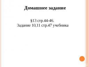 Домашнее задание§13 стр.44-46. Задание 10,11 стр.47 учебника