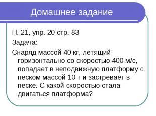 Домашнее задание П. 21, упр. 20 стр. 83Задача:Снаряд массой 40 кг, летящий гориз