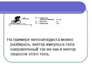На примере велосипедиста можно разбирать, вектор импульса тела направленный так