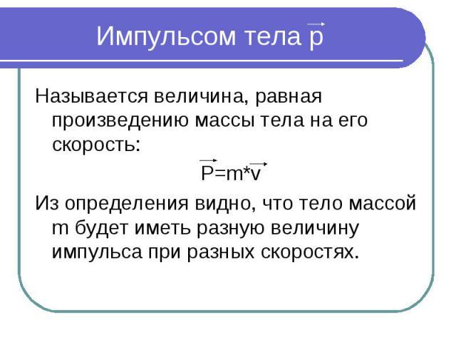 Импульсом тела p Называется величина, равная произведению массы тела на его скорость: P=m*vИз определения видно, что тело массой m будет иметь разную величину импульса при разных скоростях.