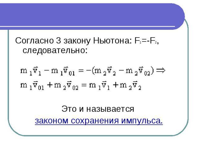 Согласно 3законуНьютона:F1=-F2, следовательно: Это и называется законом сохранения импульса.