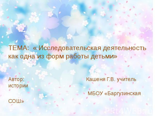 ТЕМА: « Исследовательская деятельность как одна из форм работы детьми»Автор: Кашеня Г.В. учитель истории МБОУ «Баргузинская СОШ»