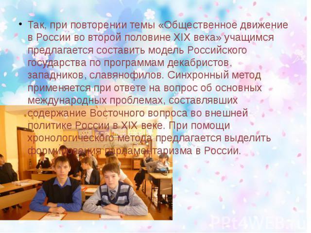 Так, при повторении темы «Общественное движение в России во второй половине XIX века» учащимся предлагается составить модель Российского государства по программам декабристов, западников, славянофилов. Синхронный метод применяется при ответе на вопр…