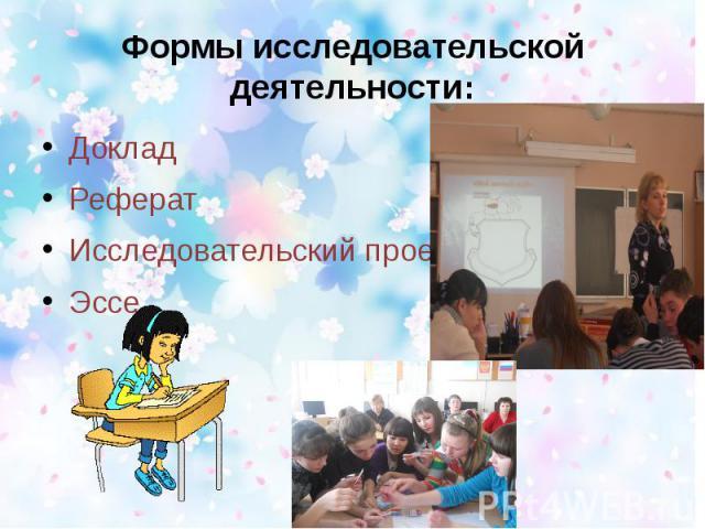 Формы исследовательской деятельности: ДокладРефератИсследовательский проектЭссе