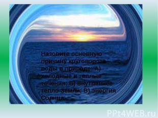 Назовите основную причину круговорота воды в природе: А) холодные и теплые течен