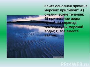 Какая основная причина морских приливов? А) океанические течения; Б) притяжение