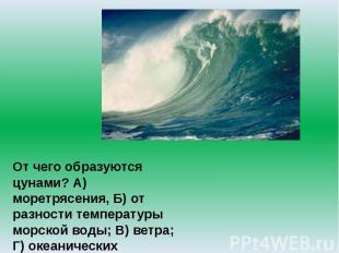 От чего образуются цунами? А) моретрясения, Б) от разности температуры морской в