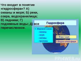 Что входит в понятие «гидросфера»? А) океаны и моря; Б) реки, озера, водохранили
