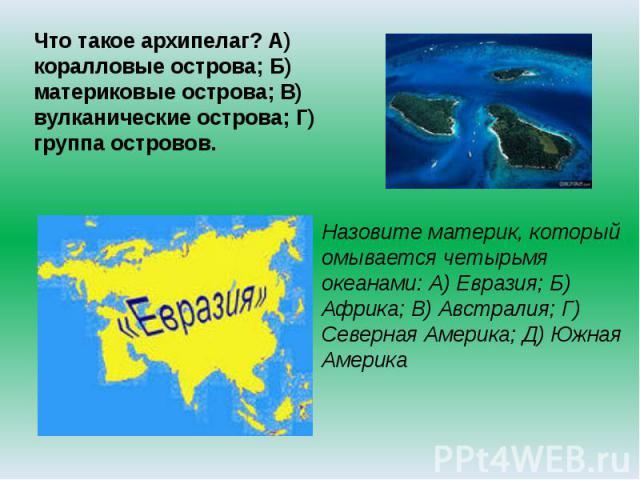 Что такое архипелаг? А) коралловые острова; Б) материковые острова; В) вулканические острова; Г) группа островов.Назовите материк, который омывается четырьмя океанами: А) Евразия; Б) Африка; В) Австралия; Г) Северная Америка; Д) Южная Америка