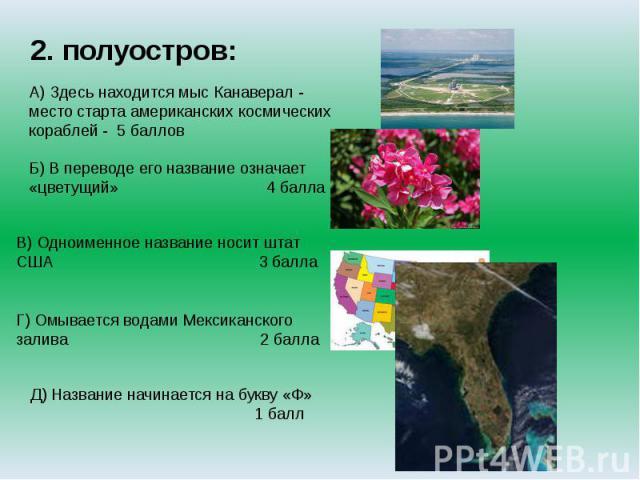 2. полуостров:А) Здесь находится мыс Канаверал - место старта американских космических кораблей - 5 балловБ) В переводе его название означает «цветущий» 4 баллаВ) Одноименное название носит штат США 3 баллаГ) Омывается водами Мексиканского залива 2 …