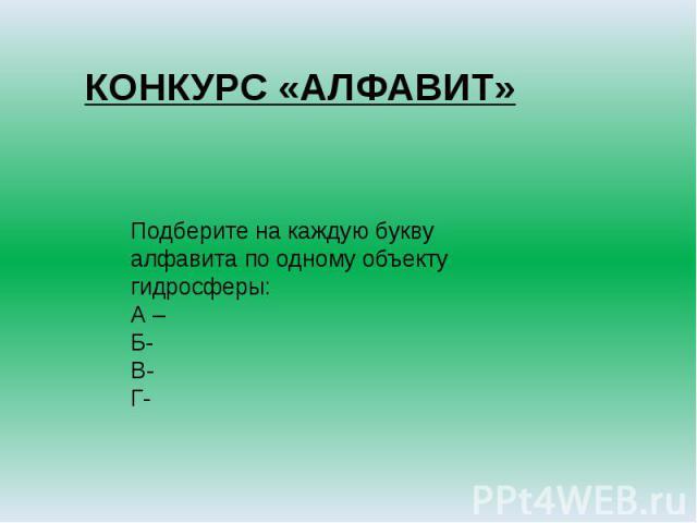 КОНКУРС «АЛФАВИТ»Подберите на каждую букву алфавита по одному объекту гидросферы: А –Б-В-Г-