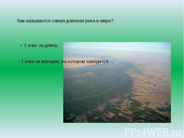 Как называется самая длинная река в мире?+ 1 очко за длину+1 очко за материк, на котором находится