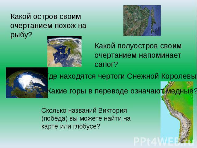Какой остров своим очертанием похож на рыбу? Какой полуостров своим очертанием напоминает сапог? Где находятся чертоги Снежной Королевы? Какие горы в переводе означают медные?Сколько названий Виктория (победа) вы можете найти на карте или глобусе?