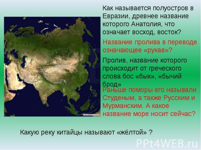 Как называется полуостров в Евразии, древнее название которого Анатолия, что означает восход, восток?Название пролива в переводе означающее «рукав»? Пролив, название которого происходит от греческого слова бос «бык», «бычий брод» Раньше поморы его н…