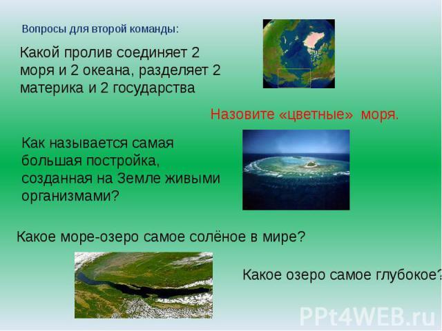 Вопросы для второй команды:Какой пролив соединяет 2 моря и 2 океана, разделяет 2 материка и 2 государстваНазовите «цветные» моря.Как называется самая большая постройка, созданная на Земле живыми организмами? Какое море-озеро самое солёное в мире? Ка…