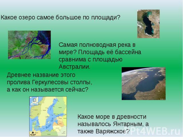 Какое озеро самое большое по площади?Самая полноводная река в мире? Площадь её бассейна сравнима с площадью Австралии. Древнее название этого пролива Геркулесовы столпы, а как он называется сейчас? Какое море в древности называлось Янтарным, а также…